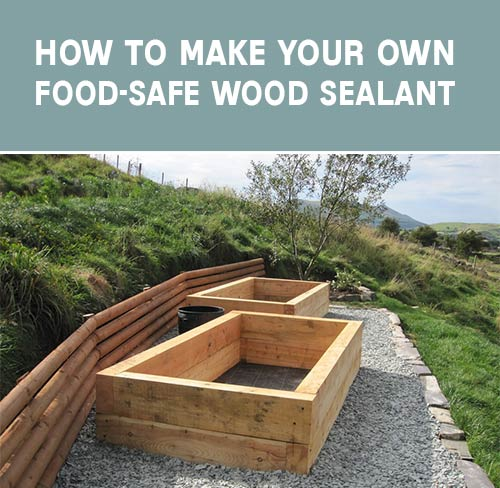 Cheap Ways To Do Your Garden: How To Make Your Own Food-Safe Wood Sealant